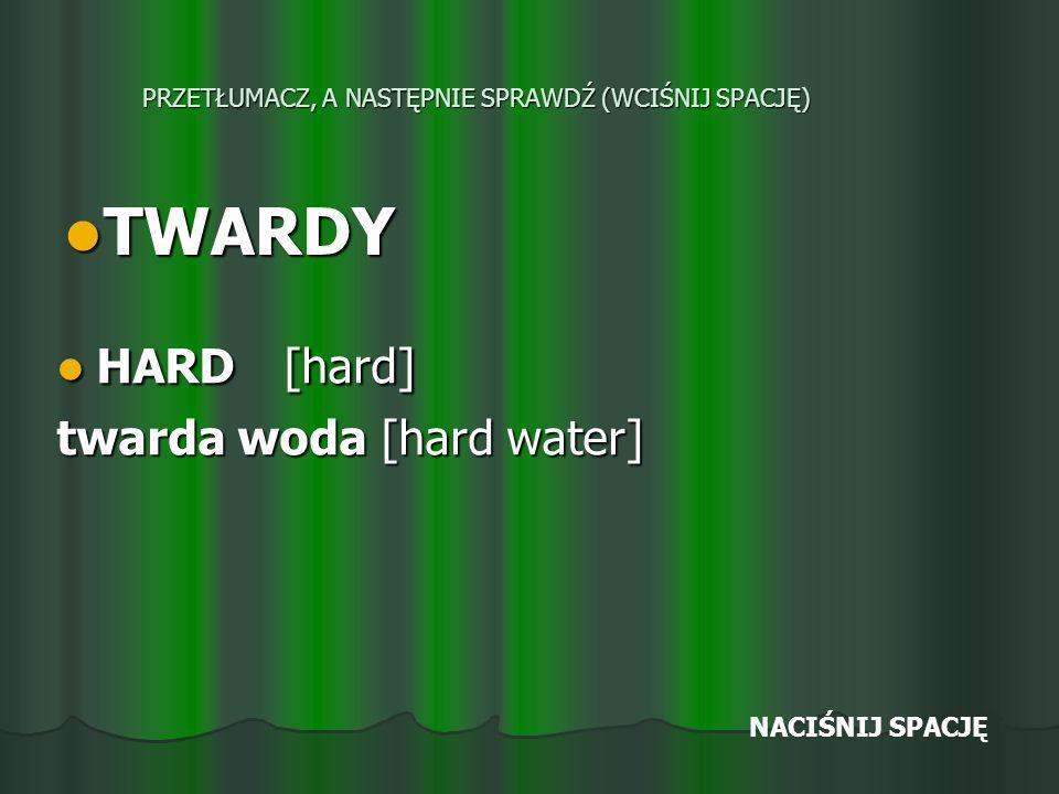 PRZETŁUMACZ, A NASTĘPNIE SPRAWDŹ (WCIŚNIJ SPACJĘ) TWARDY TWARDY HARD [hard] HARD [hard] twarda woda [hard water] NACIŚNIJ SPACJĘ
