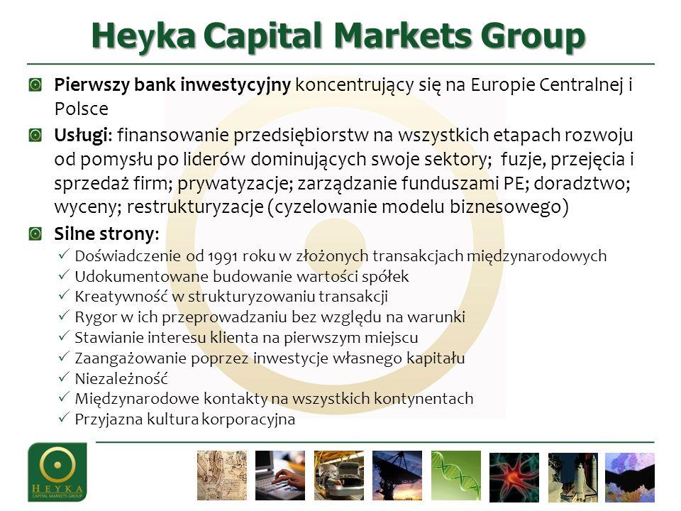 He y ka Capital Markets Group Pierwszy bank inwestycyjny koncentrujący się na Europie Centralnej i Polsce Usługi: finansowanie przedsiębiorstw na wszystkich etapach rozwoju od pomysłu po liderów dominujących swoje sektory; fuzje, przejęcia i sprzedaż firm; prywatyzacje; zarządzanie funduszami PE; doradztwo; wyceny; restrukturyzacje (cyzelowanie modelu biznesowego) Silne strony: Doświadczenie od 1991 roku w złożonych transakcjach międzynarodowych Udokumentowane budowanie wartości spółek Kreatywność w strukturyzowaniu transakcji Rygor w ich przeprowadzaniu bez względu na warunki Stawianie interesu klienta na pierwszym miejscu Zaangażowanie poprzez inwestycje własnego kapitału Niezależność Międzynarodowe kontakty na wszystkich kontynentach Przyjazna kultura korporacyjna