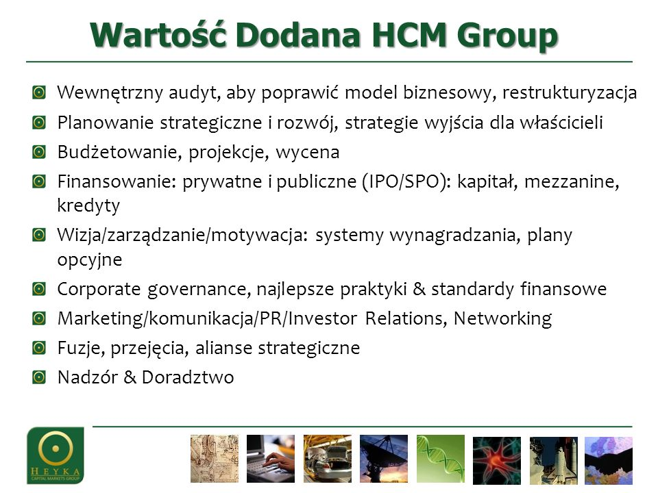 Wewnętrzny audyt, aby poprawić model biznesowy, restrukturyzacja Planowanie strategiczne i rozwój, strategie wyjścia dla właścicieli Budżetowanie, projekcje, wycena Finansowanie: prywatne i publiczne (IPO/SPO): kapitał, mezzanine, kredyty Wizja/zarządzanie/motywacja: systemy wynagradzania, plany opcyjne Corporate governance, najlepsze praktyki & standardy finansowe Marketing/komunikacja/PR/Investor Relations, Networking Fuzje, przejęcia, alianse strategiczne Nadzór & Doradztwo Wartość Dodana HCM Group