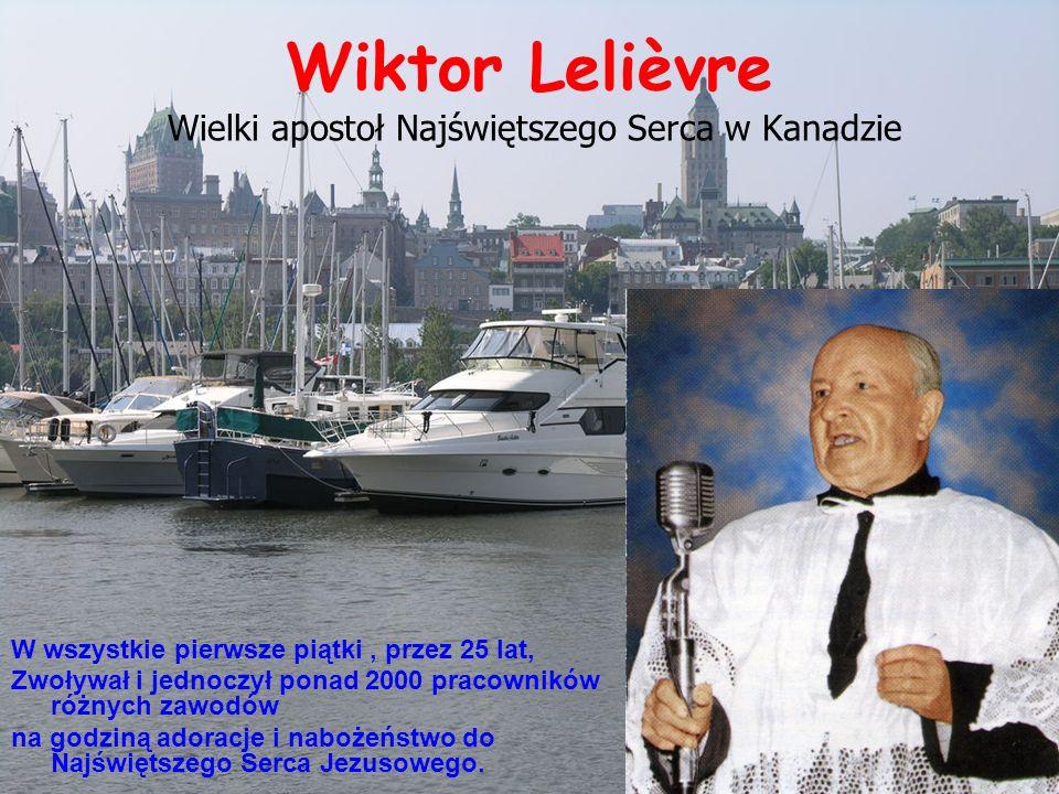 Wiktor Lelièvre Wielki apostoł Najświętszego Serca w Kanadzie W wszystkie pierwsze piątki, przez 25 lat, Zwoływał i jednoczył ponad 2000 pracowników różnych zawodów na godziną adoracje i nabożeństwo do Najświętszego Serca Jezusowego.