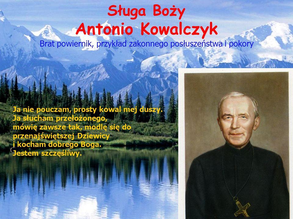 Sługa Boży Antonio Kowalczyk Brat powiernik, przykład zakonnego posłuszeństwa i pokory Ja nie pouczam, prosty kowal mej duszy. Ja słucham przełożonego