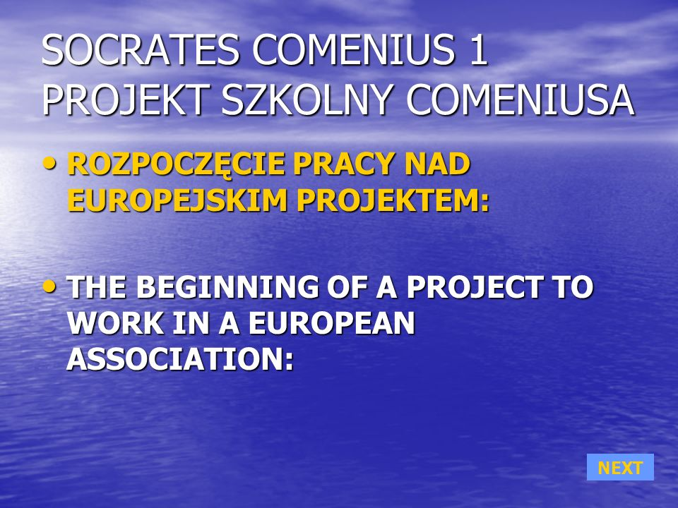 SOCRATES COMENIUS 1 PROJEKT SZKOLNY COMENIUSA ROZPOCZĘCIE PRACY NAD EUROPEJSKIM PROJEKTEM: ROZPOCZĘCIE PRACY NAD EUROPEJSKIM PROJEKTEM: THE BEGINNING OF A PROJECT TO WORK IN A EUROPEAN ASSOCIATION: THE BEGINNING OF A PROJECT TO WORK IN A EUROPEAN ASSOCIATION: NEXT
