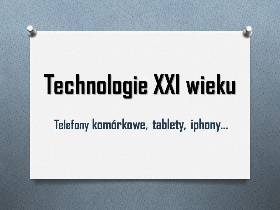 Technologie XXI wieku Telefony komórkowe, tablety, iphony...
