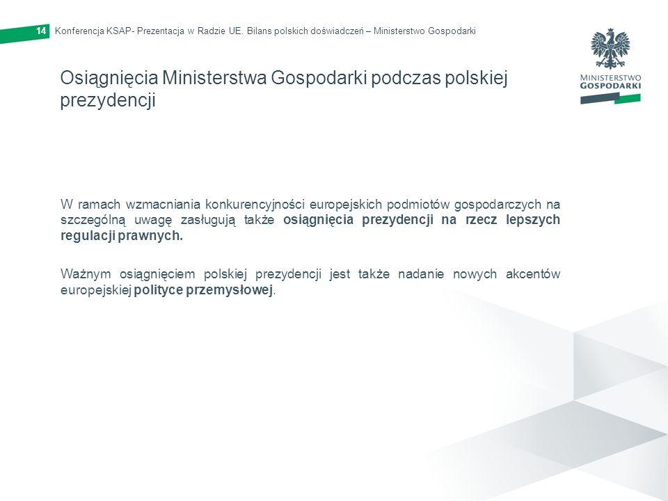 Konferencja KSAP- Prezentacja w Radzie UE. Bilans polskich doświadczeń – Ministerstwo Gospodarki14 Osiągnięcia Ministerstwa Gospodarki podczas polskie