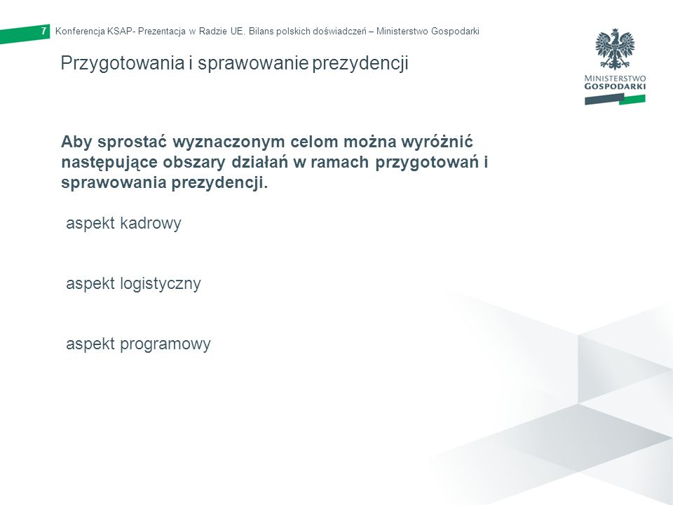 Konferencja KSAP- Prezentacja w Radzie UE. Bilans polskich doświadczeń – Ministerstwo Gospodarki7 Przygotowania i sprawowanie prezydencji Aby sprostać