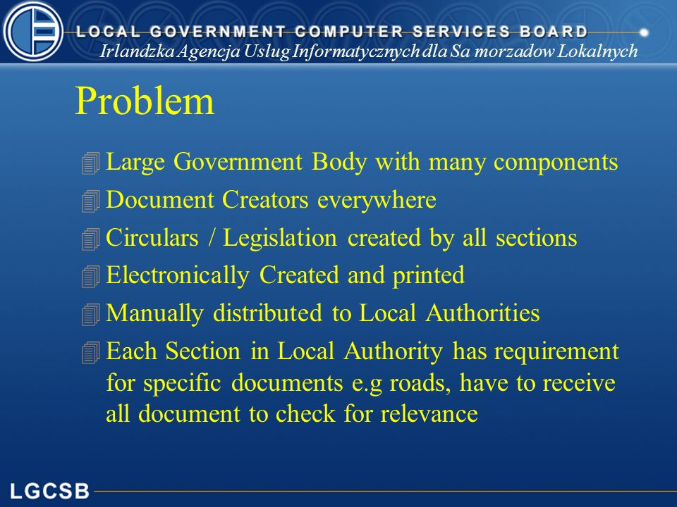 Problem 4 Large Government Body with many components 4 Document Creators everywhere 4 Circulars / Legislation created by all sections 4 Electronically Created and printed 4 Manually distributed to Local Authorities 4 Each Section in Local Authority has requirement for specific documents e.g roads, have to receive all document to check for relevance