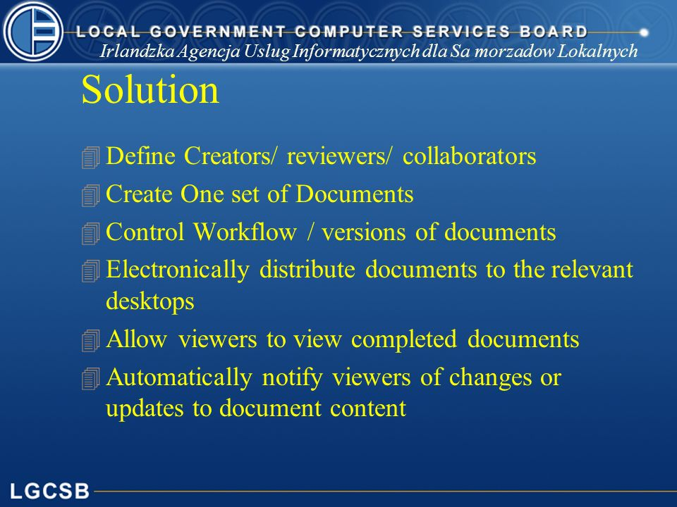 Irlandzka Agencja Uslug Informatycznych dla Sa morzadow Lokalnych Solution 4 Define Creators/ reviewers/ collaborators 4 Create One set of Documents 4 Control Workflow / versions of documents 4 Electronically distribute documents to the relevant desktops 4 Allow viewers to view completed documents 4 Automatically notify viewers of changes or updates to document content
