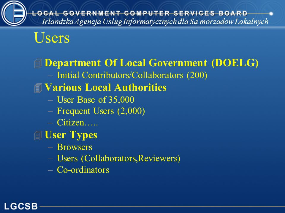 Irlandzka Agencja Uslug Informatycznych dla Sa morzadow Lokalnych Users 4 Department Of Local Government (DOELG) –Initial Contributors/Collaborators (200) 4 Various Local Authorities –User Base of 35,000 –Frequent Users (2,000) –Citizen…..