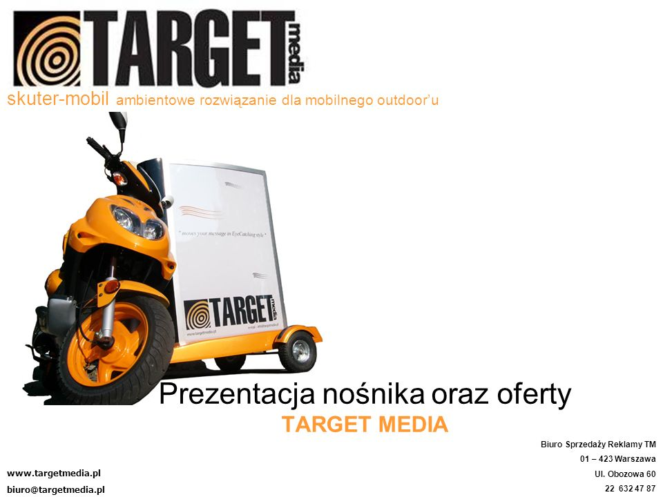 skuter-mobil ambientowe rozwiązanie dla mobilnego outdooru Prezentacja nośnika oraz oferty TARGET MEDIA www.targetmedia.pl biuro@targetmedia.pl Biuro Sprzedaży Reklamy TM 01 – 423 Warszawa Ul.