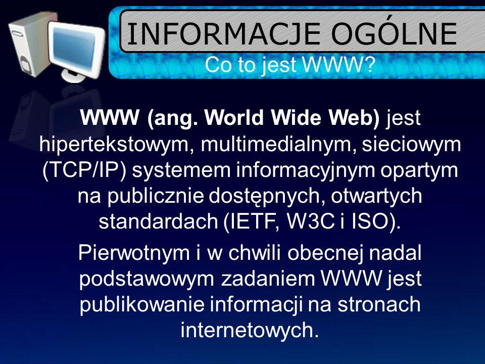INFORMACJE OGÓLNE Co to jest WWW? WWW (ang. World Wide Web) jest hipertekstowym, multimedialnym, sieciowym (TCP/IP) systemem informacyjnym opartym na