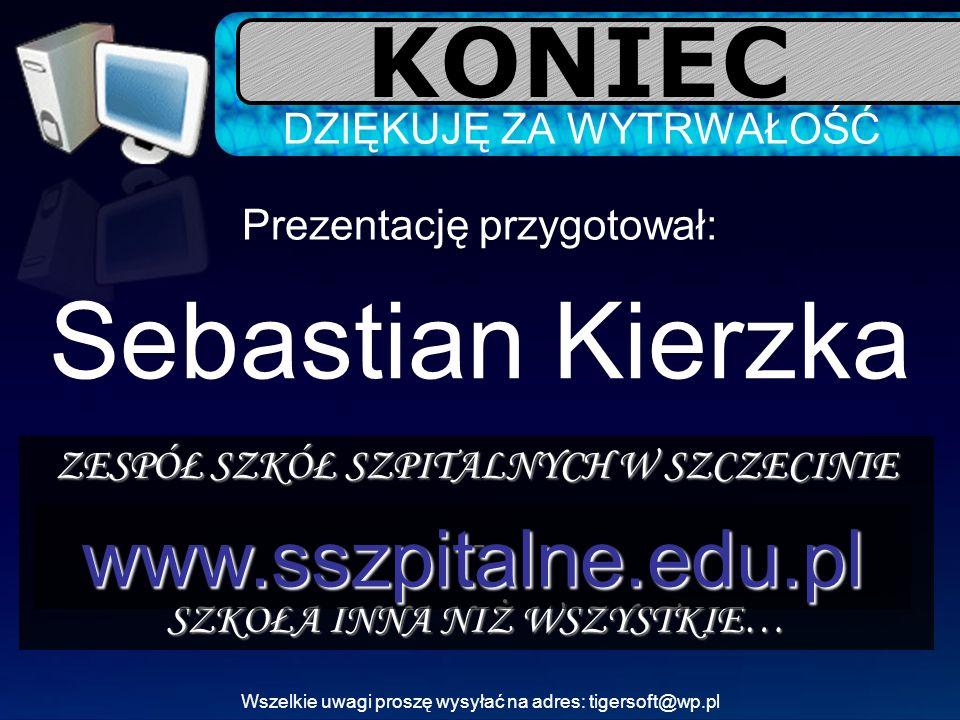 KONIEC DZIĘKUJĘ ZA WYTRWAŁOŚĆ Prezentację przygotował: Sebastian Kierzka ZESPÓŁ SZKÓŁ SZPITALNYCH W SZCZECINIE - SZKOŁA INNA NIŻ WSZYSTKIE… www.sszpit