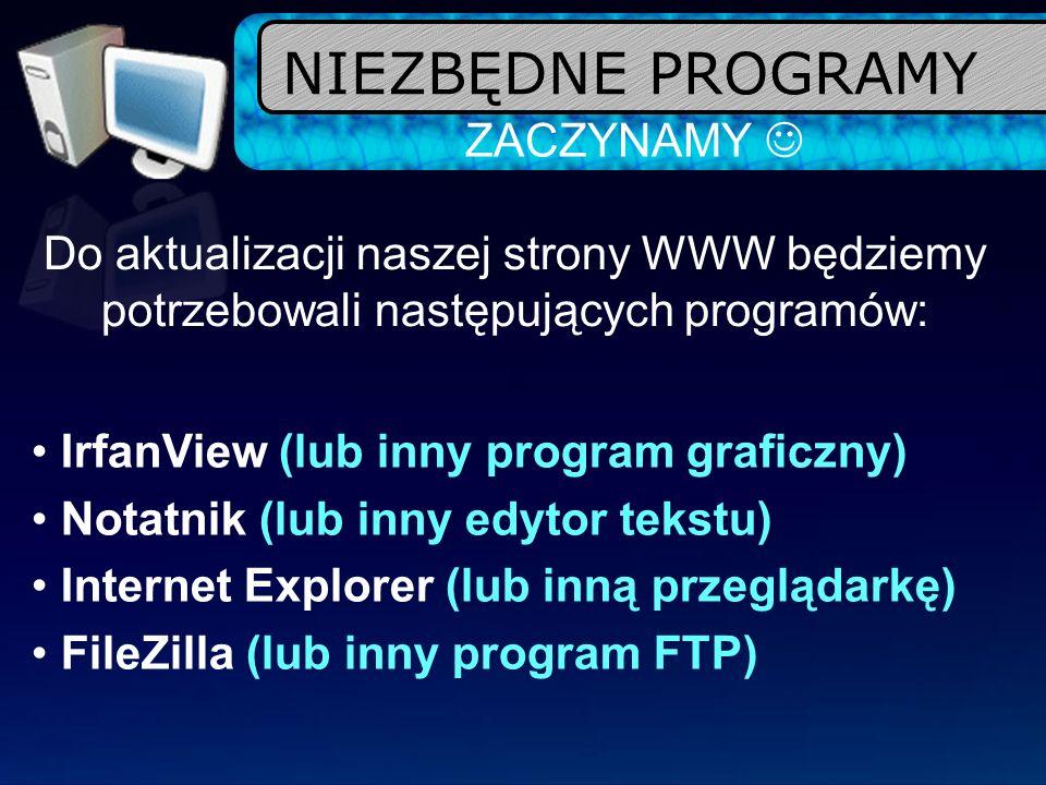 NIEZBĘDNE PROGRAMY ZACZYNAMY Do aktualizacji naszej strony WWW będziemy potrzebowali następujących programów: IrfanView (lub inny program graficzny) N