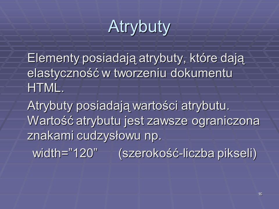 16 Atrybuty Elementy posiadają atrybuty, które dają elastyczność w tworzeniu dokumentu HTML. Atrybuty posiadają wartości atrybutu. Wartość atrybutu je