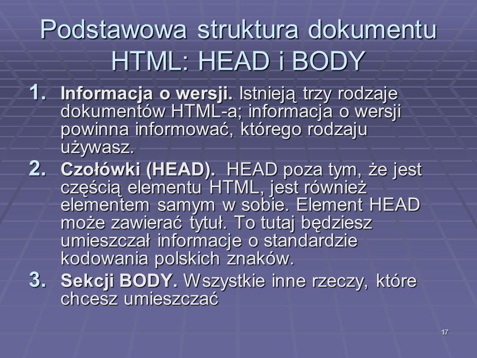 17 Podstawowa struktura dokumentu HTML: HEAD i BODY 1. Informacja o wersji. Istnieją trzy rodzaje dokumentów HTML-a; informacja o wersji powinna infor