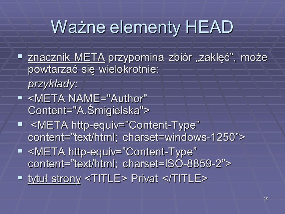 18 Ważne elementy HEAD znacznik META przypomina zbiór zaklęć, może powtarzać się wielokrotnie: znacznik META przypomina zbiór zaklęć, może powtarzać s
