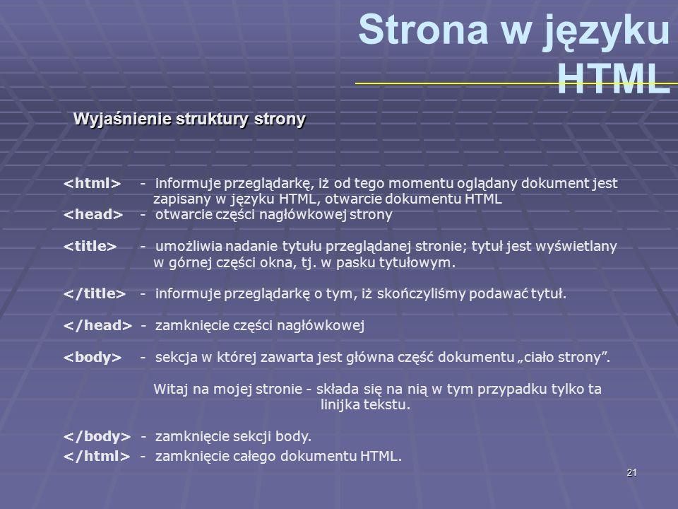 21 Strona w języku HTML Wyjaśnienie struktury strony - informuje przeglądarkę, iż od tego momentu oglądany dokument jest zapisany w języku HTML, otwar