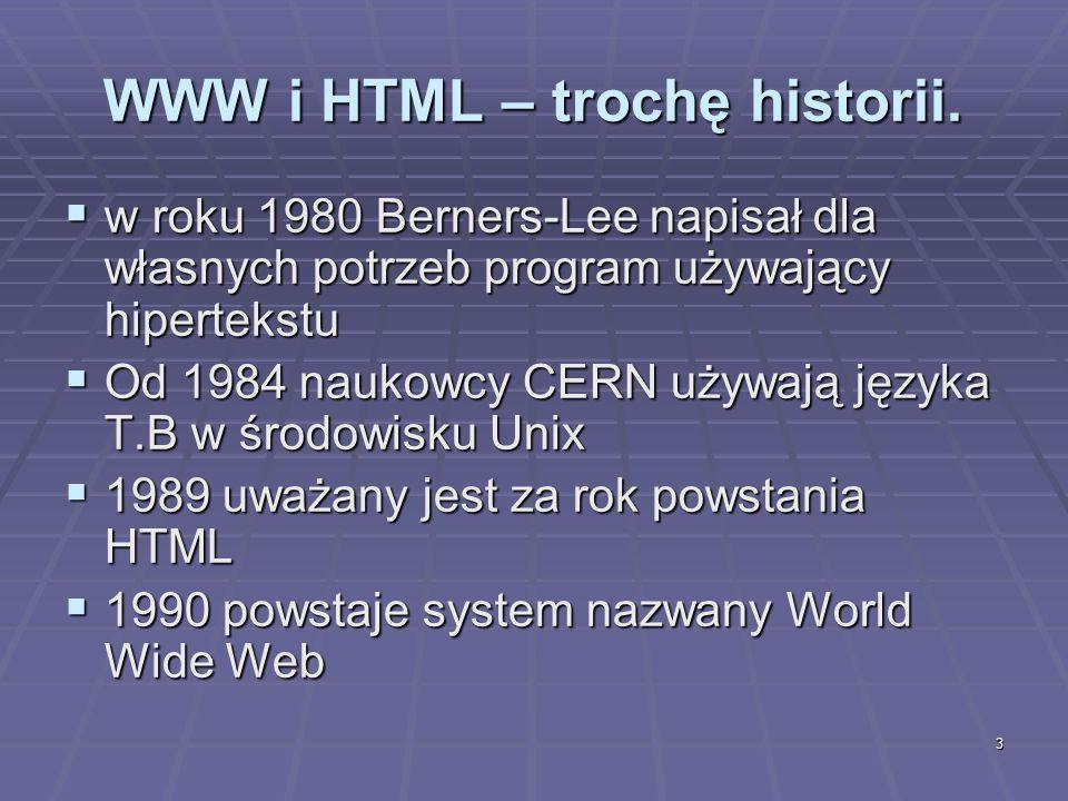 3 WWW i HTML – trochę historii. w roku 1980 Berners-Lee napisał dla własnych potrzeb program używający hipertekstu w roku 1980 Berners-Lee napisał dla