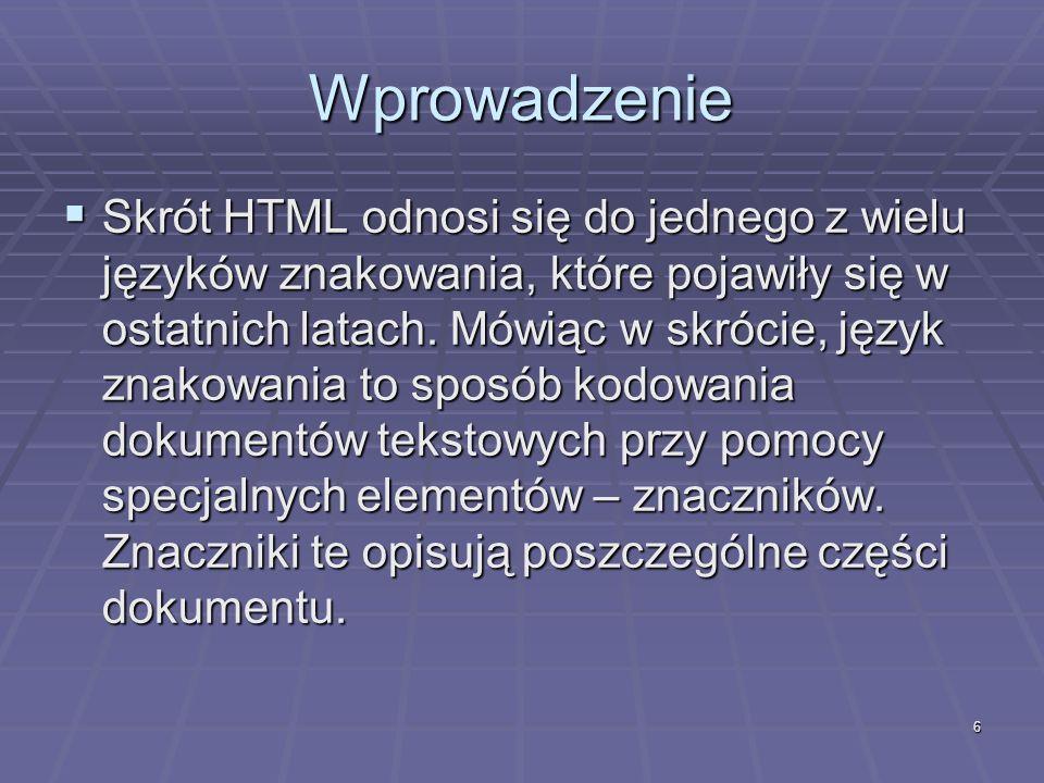 6 Wprowadzenie Skrót HTML odnosi się do jednego z wielu języków znakowania, które pojawiły się w ostatnich latach. Mówiąc w skrócie, język znakowania