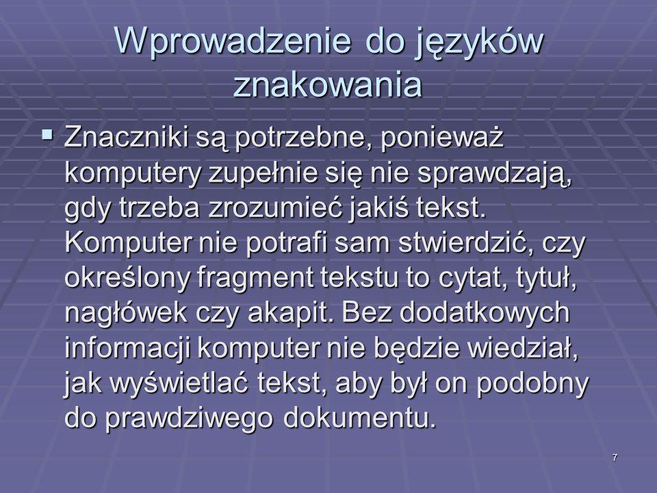 7 Wprowadzenie do języków znakowania Znaczniki są potrzebne, ponieważ komputery zupełnie się nie sprawdzają, gdy trzeba zrozumieć jakiś tekst. Kompute