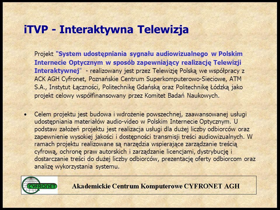 iTVP - Interaktywna Telewizja Projekt System udostępniania sygnału audiowizualnego w Polskim Internecie Optycznym w sposób zapewniający realizację Telewizji Interaktywnej - realizowany jest przez Telewizję Polską we współpracy z ACK AGH Cyfronet, Poznańskie Centrum Superkomputerowo-Sieciowe, ATM S.A., Instytut Łączności, Politechnikę Gdańską oraz Politechnikę Łódzką jako projekt celowy współfinansowany przez Komitet Badań Naukowych.