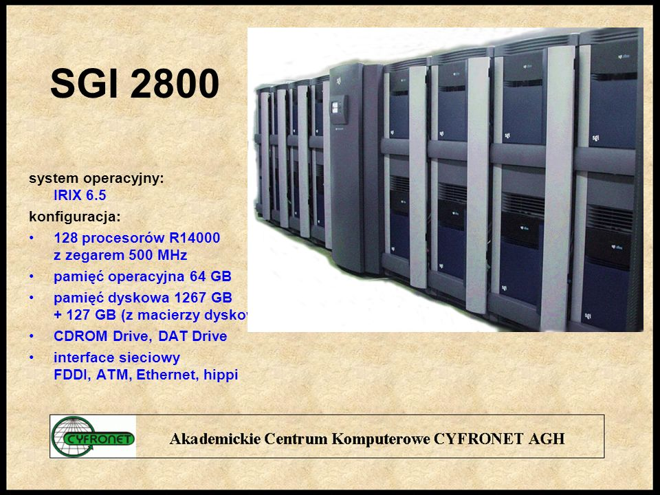 SGI 2800 system operacyjny: IRIX 6.5 konfiguracja: 128 procesorów R14000 z zegarem 500 MHz pamięć operacyjna 64 GB pamięć dyskowa 1267 GB + 127 GB (z macierzy dyskowej) CDROM Drive, DAT Drive interface sieciowy FDDI, ATM, Ethernet, hippi