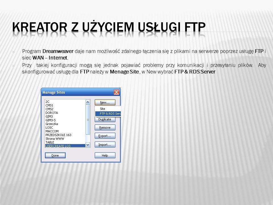 Kreator składa się z jednego okna w którym należy wypełnić odpowiednie pola: Name - dowolna nazwa Access Type – rodzaj usługi z której będziemy korzystać by połączyć ze sobą serwer FTP host – adres serwera FTP w sieci obsługującego naszą stronę WWW Host directory – nazwa katalogu wirtualnego w którym przechowywana jest strona Login i Password – twój login i hasło do konta URL prefix – adres twojej strony internetowej