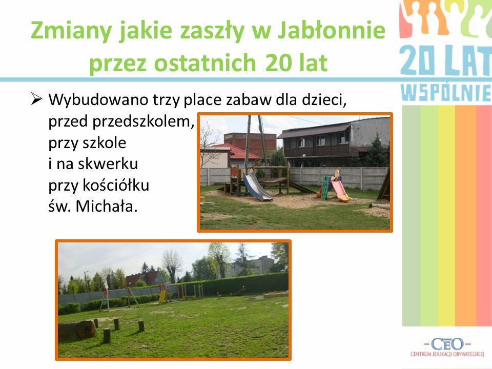 Wybudowano trzy place zabaw dla dzieci, przed przedszkolem, przy szkole i na skwerku przy kościółku św. Michała. Zmiany jakie zaszły w Jabłonnie przez