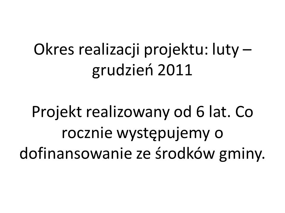 Okres realizacji projektu: luty – grudzień 2011 Projekt realizowany od 6 lat. Co rocznie występujemy o dofinansowanie ze środków gminy.