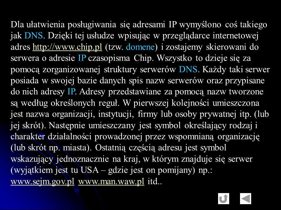 Dla ułatwienia posługiwania się adresami IP wymyślono coś takiego jak DNS. Dzięki tej usłudze wpisując w przeglądarce internetowej adres http://www.ch