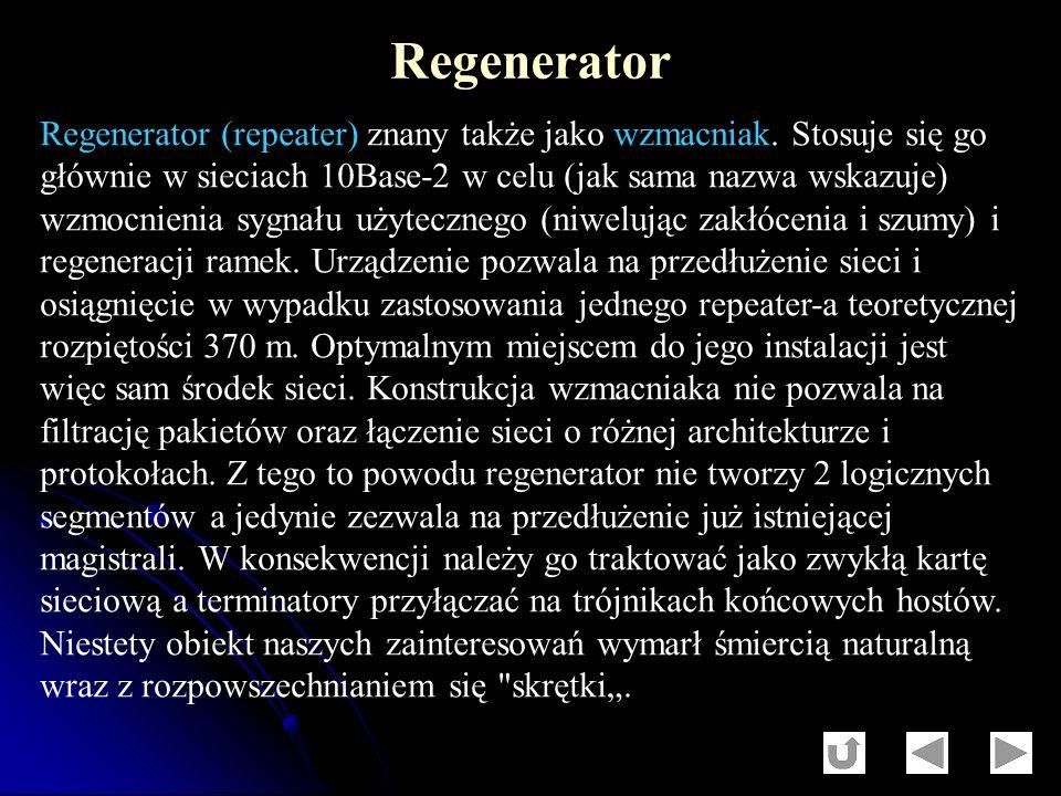 Regenerator (repeater) znany także jako wzmacniak. Stosuje się go głównie w sieciach 10Base-2 w celu (jak sama nazwa wskazuje) wzmocnienia sygnału uży