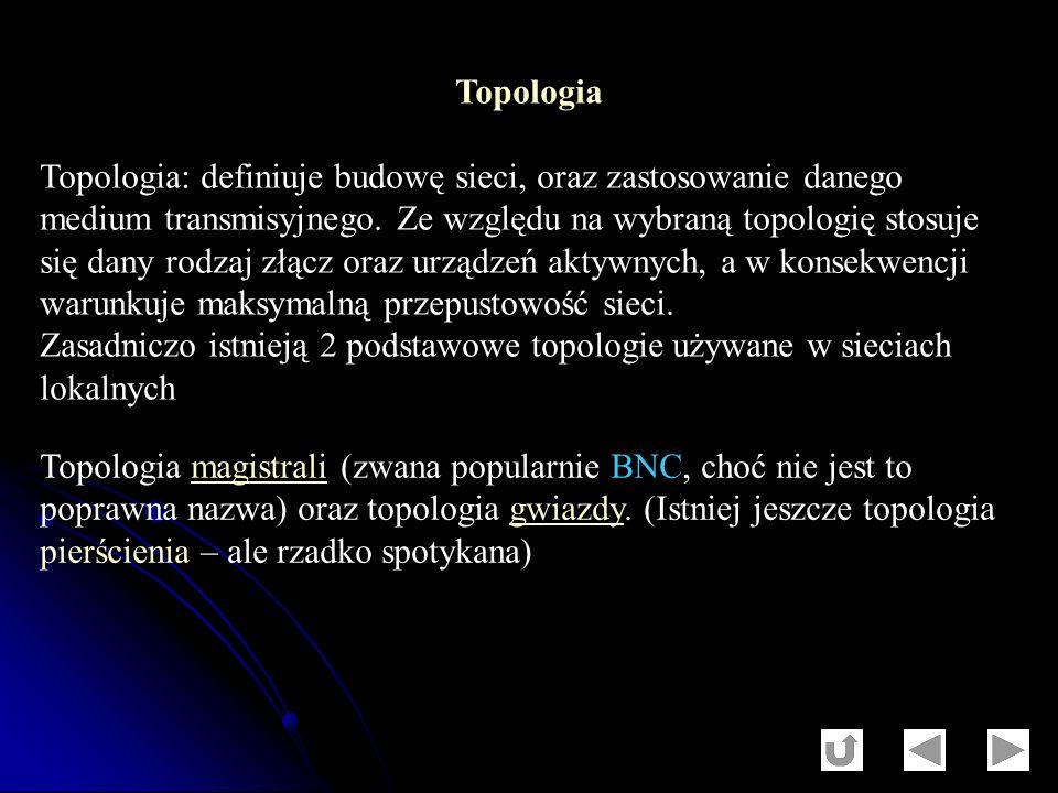 Topologia Topologia: definiuje budowę sieci, oraz zastosowanie danego medium transmisyjnego. Ze względu na wybraną topologię stosuje się dany rodzaj z