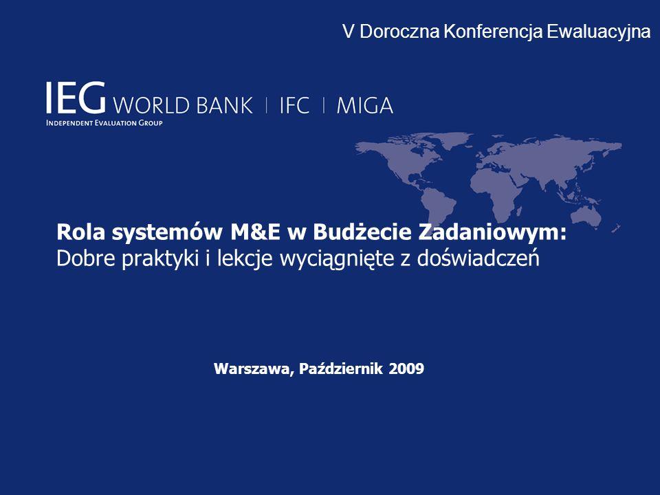 Rola systemów M&E w Budżecie Zadaniowym: Dobre praktyki i lekcje wyciągnięte z doświadczeń Warszawa, Październik 2009 V Doroczna Konferencja Ewaluacyjna