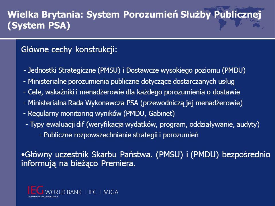 Wielka Brytania: System Porozumień Służby Publicznej (System PSA) Główne cechy konstrukcji: - Jednostki Strategiczne (PMSU) i Dostawcze wysokiego poziomu (PMDU) - Ministerialne porozumienia publiczne dotyczące dostarczanych usług - Cele, wskaźniki i menadżerowie dla każdego porozumienia o dostawie - Ministerialna Rada Wykonawcza PSA (przewodniczą jej menadżerowie) - Regularny monitoring wyników (PMDU, Gabinet) - Typy ewaluacji dif (weryfikacja wydatków, program, oddziaływanie, audyty) - Publiczne rozpowszechnianie strategii i porozumień Główny uczestnik Skarbu Państwa.