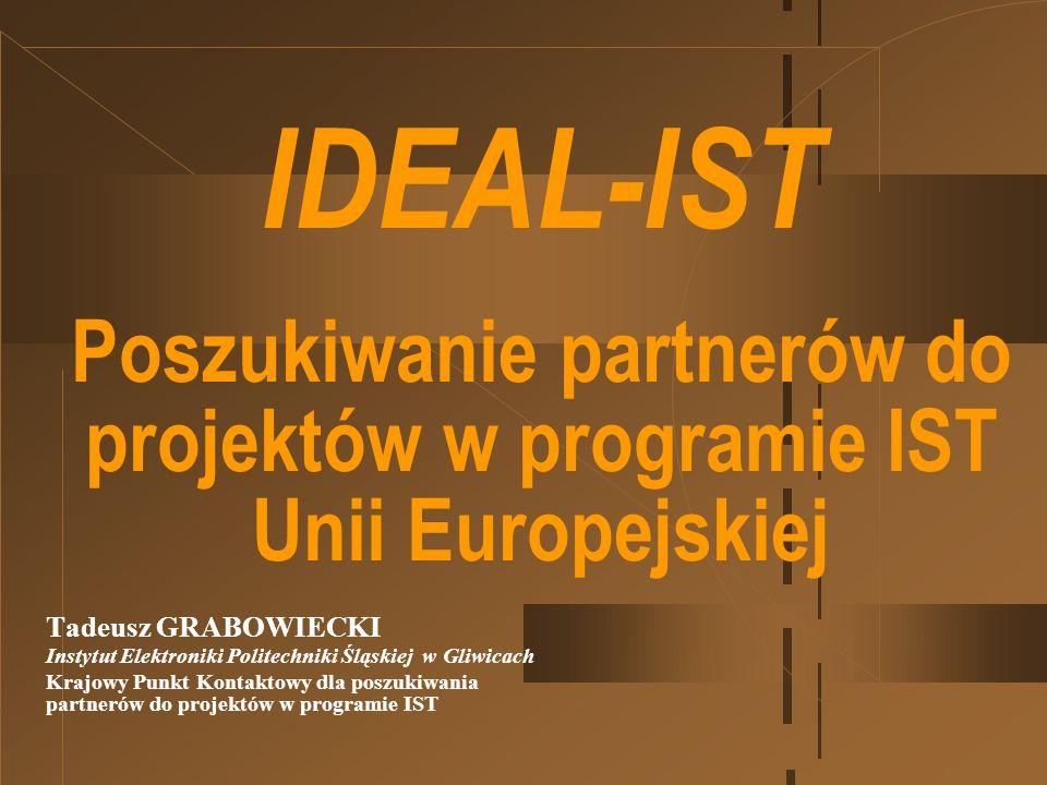 IDEAL-IST Poszukiwanie partnerów do projektów w programie IST Unii Europejskiej Tadeusz GRABOWIECKI Instytut Elektroniki Politechniki Śląskiej w Gliwicach Krajowy Punkt Kontaktowy dla poszukiwania partnerów do projektów w programie IST
