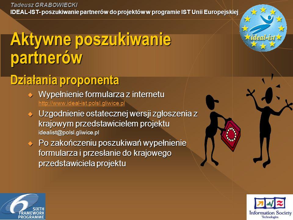 Tadeusz GRABOWIECKI IDEAL-IST- poszukiwanie partnerów do projektów w programie IST Unii Europejskiej Aktywne poszukiwanie partnerów Działania proponenta Wypełnienie formularza z internetu Wypełnienie formularza z internetu http://www.ideal-ist.polsl.gliwice.pl http://www.ideal-ist.polsl.gliwice.pl Uzgodnienie ostatecznej wersji zgłoszenia z krajowym przedstawicielem projektu idealist@polsl.gliwice.pl Uzgodnienie ostatecznej wersji zgłoszenia z krajowym przedstawicielem projektu idealist@polsl.gliwice.pl Po zakończeniu poszukiwań wypełnienie formularza i przesłanie do krajowego przedstawiciela projektu Po zakończeniu poszukiwań wypełnienie formularza i przesłanie do krajowego przedstawiciela projektu