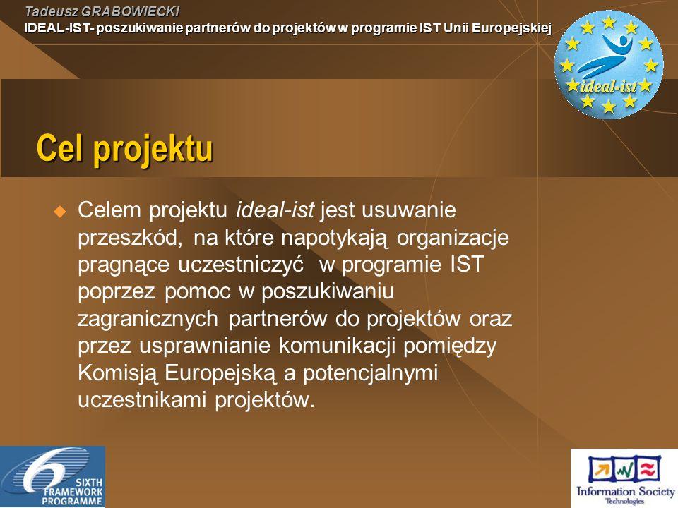Tadeusz GRABOWIECKI IDEAL-IST- poszukiwanie partnerów do projektów w programie IST Unii Europejskiej Cel projektu Celem projektu ideal-ist jest usuwanie przeszkód, na które napotykają organizacje pragnące uczestniczyć w programie IST poprzez pomoc w poszukiwaniu zagranicznych partnerów do projektów oraz przez usprawnianie komunikacji pomiędzy Komisją Europejską a potencjalnymi uczestnikami projektów.