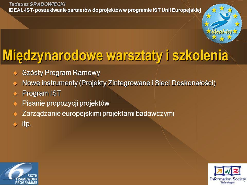 Tadeusz GRABOWIECKI IDEAL-IST- poszukiwanie partnerów do projektów w programie IST Unii Europejskiej Międzynarodowe warsztaty i szkolenia Szósty Program Ramowy Szósty Program Ramowy Nowe instrumenty (Projekty Zintegrowane i Sieci Doskonałości) Nowe instrumenty (Projekty Zintegrowane i Sieci Doskonałości) Program IST Program IST Pisanie propozycji projektów Zarządzanie europejskimi projektami badawczymi itp.