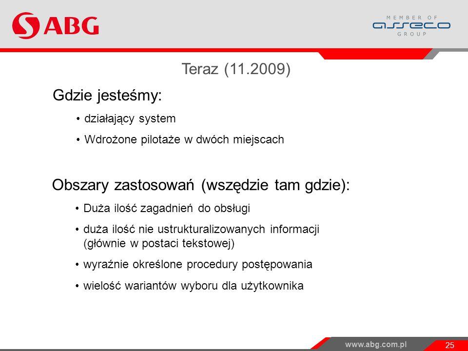 www.abg.com.pl 25 Gdzie jesteśmy: działający system Wdrożone pilotaże w dwóch miejscach Obszary zastosowań (wszędzie tam gdzie): Duża ilość zagadnień do obsługi duża ilość nie ustrukturalizowanych informacji (głównie w postaci tekstowej) wyraźnie określone procedury postępowania wielość wariantów wyboru dla użytkownika Teraz (11.2009) Możliwości wykorzystania wyników projektu