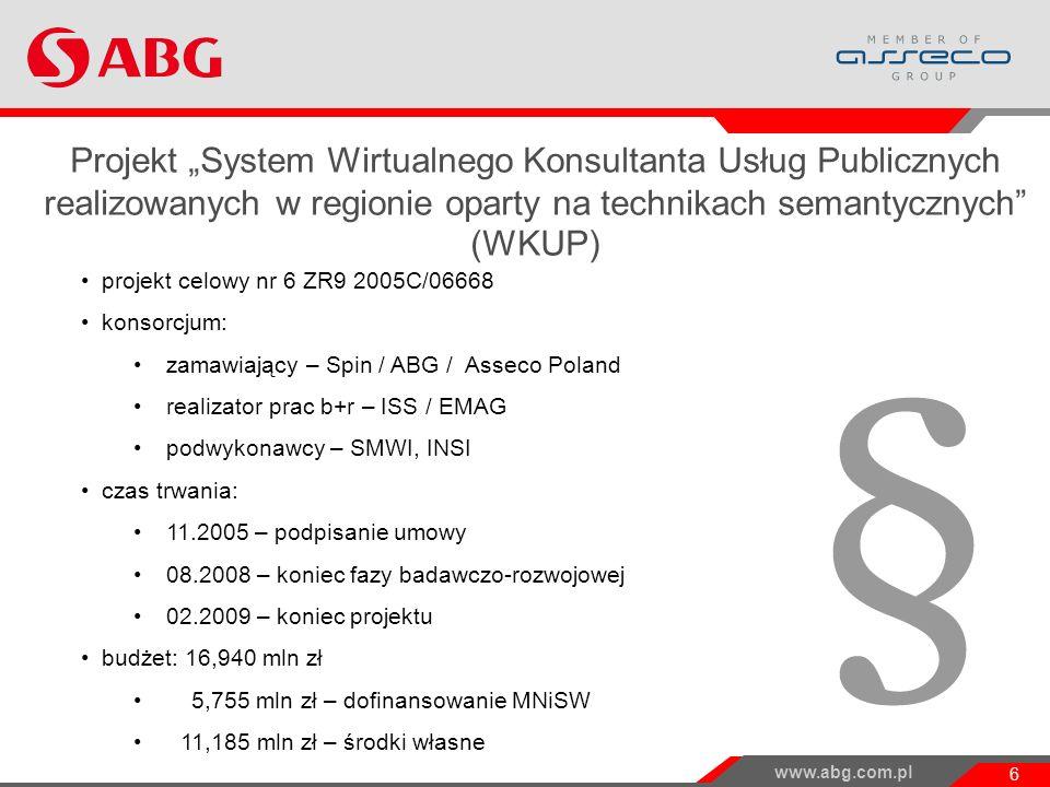 www.abg.com.pl 6 Projekt WKUP i jego wyniki Projekt System Wirtualnego Konsultanta Usług Publicznych realizowanych w regionie oparty na technikach semantycznych (WKUP) projekt celowy nr 6 ZR9 2005C/06668 konsorcjum: zamawiający – Spin / ABG / Asseco Poland realizator prac b+r – ISS / EMAG podwykonawcy – SMWI, INSI czas trwania: 11.2005 – podpisanie umowy 08.2008 – koniec fazy badawczo-rozwojowej 02.2009 – koniec projektu budżet: 16,940 mln zł 5,755 mln zł – dofinansowanie MNiSW 11,185 mln zł – środki własne