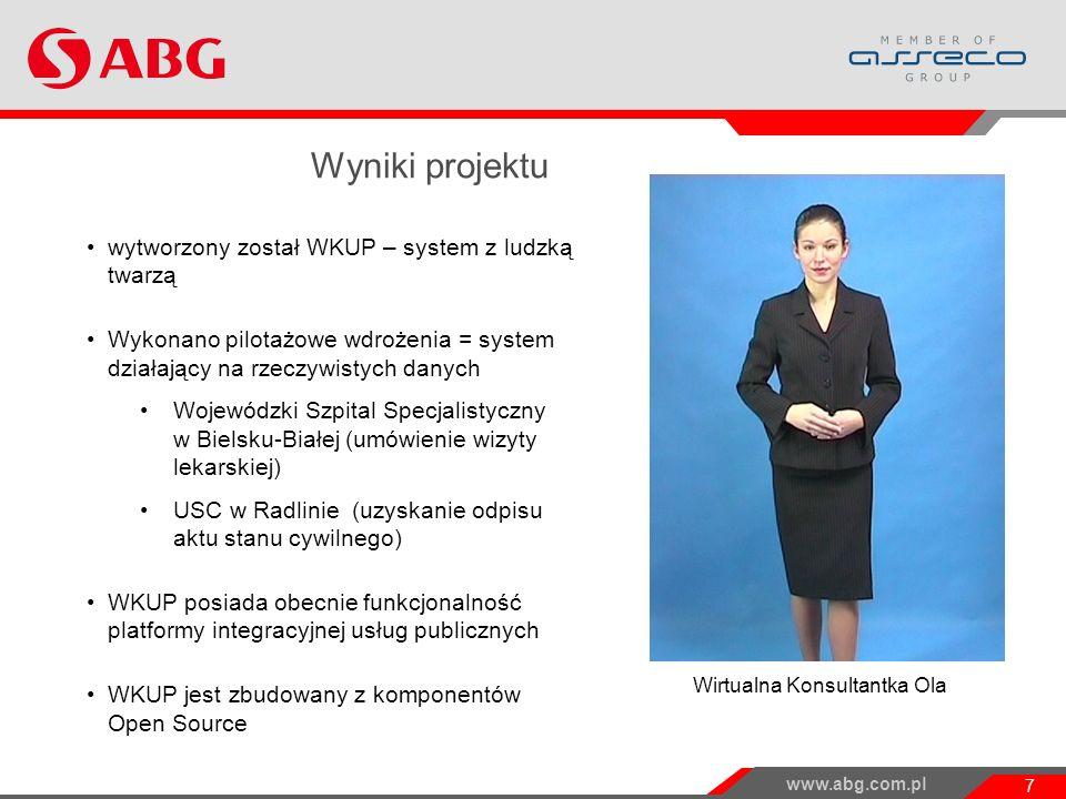 www.abg.com.pl 7 Wyniki projektu wytworzony został WKUP – system z ludzką twarzą Wykonano pilotażowe wdrożenia = system działający na rzeczywistych danych Wojewódzki Szpital Specjalistyczny w Bielsku-Białej (umówienie wizyty lekarskiej) USC w Radlinie (uzyskanie odpisu aktu stanu cywilnego) WKUP posiada obecnie funkcjonalność platformy integracyjnej usług publicznych WKUP jest zbudowany z komponentów Open Source Wirtualna Konsultantka Ola Projekt WKUP i jego wyniki