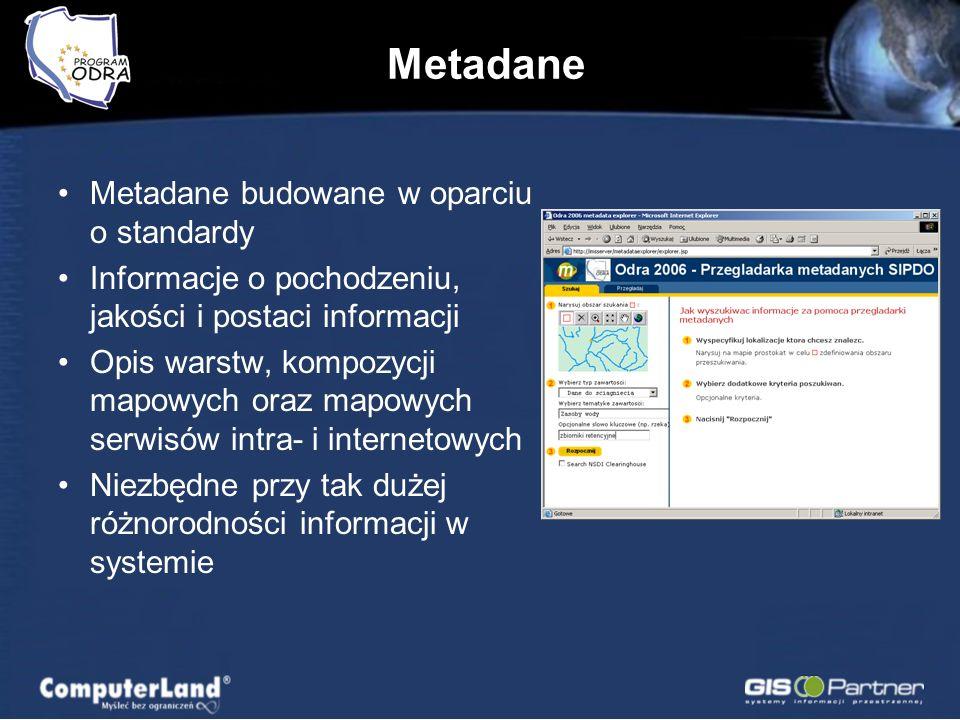 Metadane Metadane budowane w oparciu o standardy Informacje o pochodzeniu, jakości i postaci informacji Opis warstw, kompozycji mapowych oraz mapowych serwisów intra- i internetowych Niezbędne przy tak dużej różnorodności informacji w systemie