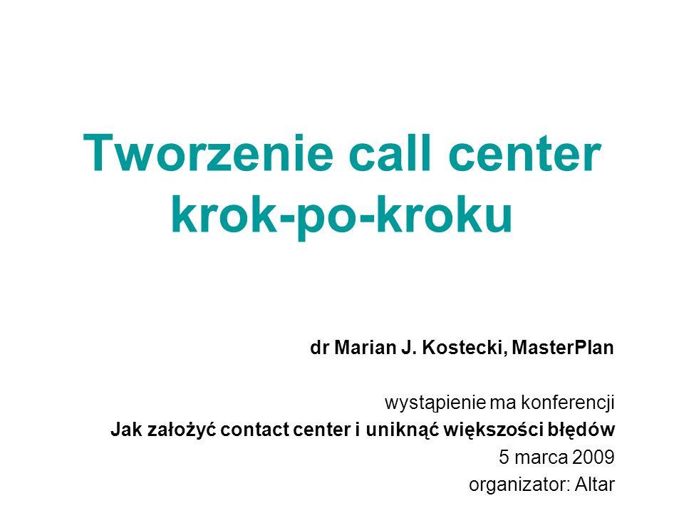 Tworzenie call center krok-po-kroku dr Marian J. Kostecki, MasterPlan wystąpienie ma konferencji Jak założyć contact center i uniknąć większości błędó
