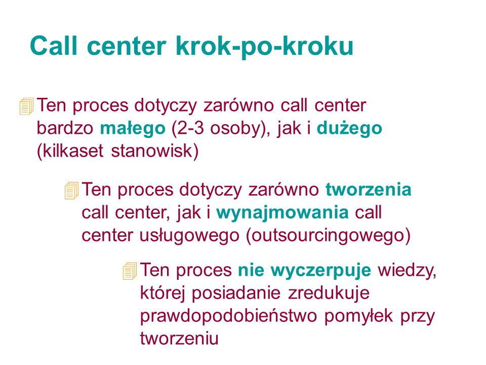 Call center krok-po-kroku 4Ten proces dotyczy zarówno call center bardzo małego (2-3 osoby), jak i dużego (kilkaset stanowisk) 4Ten proces dotyczy zar