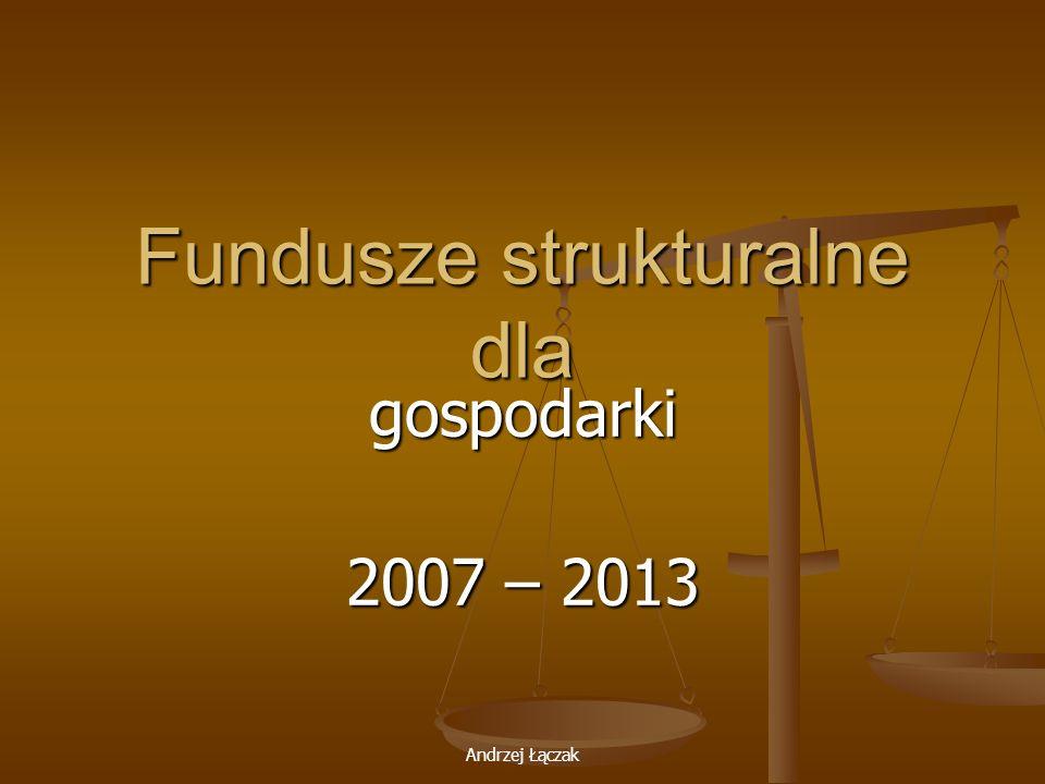 Andrzej Łączak Fundusze strukturalne dla gospodarki 2007 – 2013