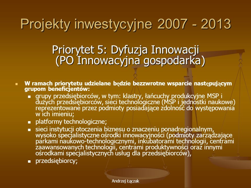 Andrzej Łączak Projekty inwestycyjne 2007 - 2013 Priorytet 5: Dyfuzja Innowacji (PO Innowacyjna gospodarka) W ramach priorytetu udzielane będzie bezzw