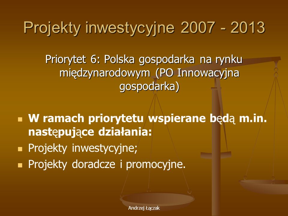 Andrzej Łączak Projekty inwestycyjne 2007 - 2013 Priorytet 6: Polska gospodarka na rynku międzynarodowym (PO Innowacyjna gospodarka) W ramach prioryte