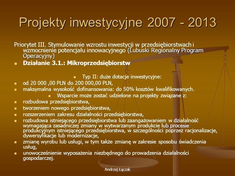 Andrzej Łączak Projekty inwestycyjne 2007 - 2013 (Lubuski Regionalny Program Operacyjny) Priorytet III. Stymulowanie wzrostu inwestycji w przedsiębior