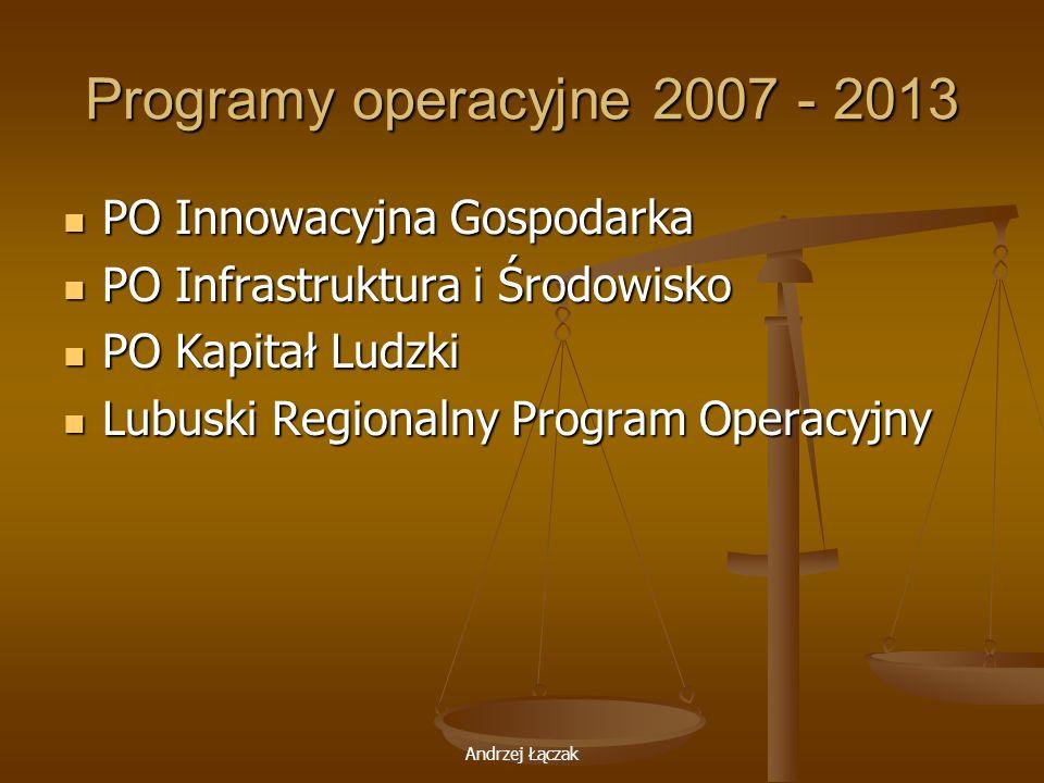 Andrzej Łączak Programy operacyjne 2007 - 2013 PO Innowacyjna Gospodarka PO Innowacyjna Gospodarka PO Infrastruktura i Środowisko PO Infrastruktura i