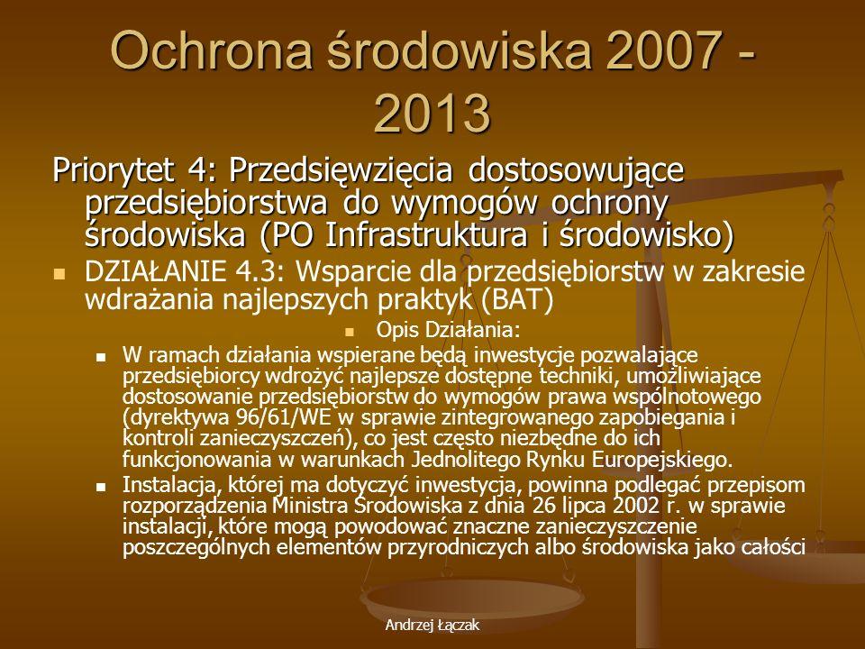 Andrzej Łączak Ochrona środowiska 2007 - 2013 Priorytet 4: Przedsięwzięcia dostosowujące przedsiębiorstwa do wymogów ochrony środowiska (PO Infrastruk