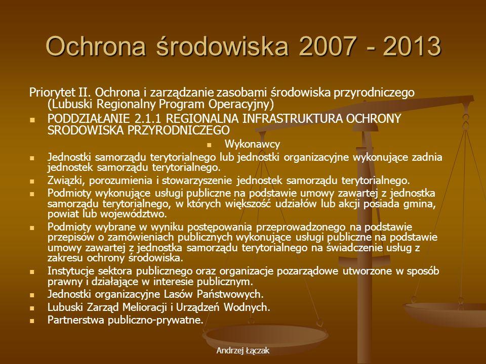 Andrzej Łączak Ochrona środowiska 2007 - 2013 Priorytet II. Ochrona i zarządzanie zasobami środowiska przyrodniczego (Lubuski Regionalny Program Opera